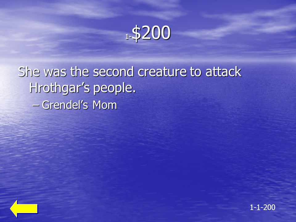1- $200 She was the second creature to attack Hrothgar's people. –Grendel's Mom 1-1-200