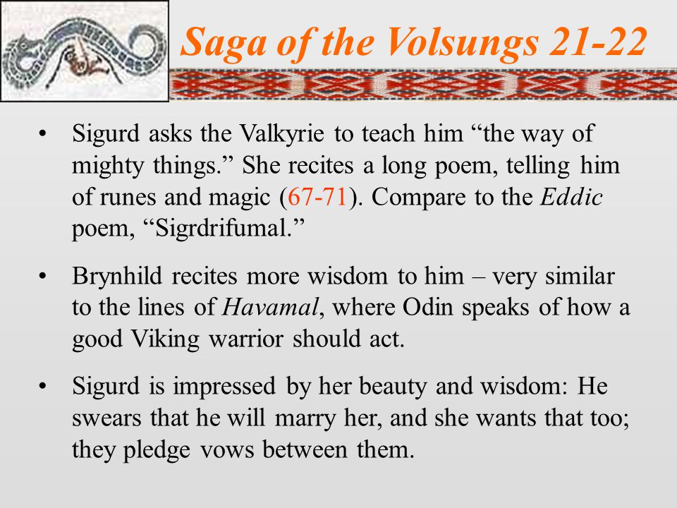 Saga of the Volsungs 21-22 Sigurd asks the Valkyrie to teach him the way of mighty things. She recites a long poem, telling him of runes and magic (67-71).