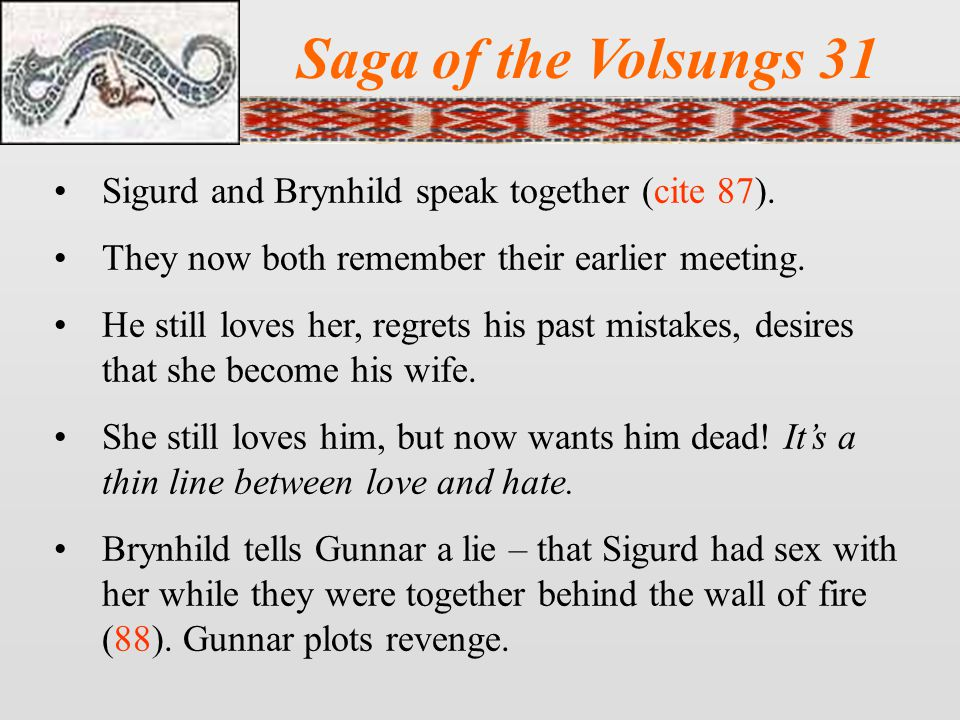 Saga of the Volsungs 31 Sigurd and Brynhild speak together (cite 87). They now both remember their earlier meeting. He still loves her, regrets his pa