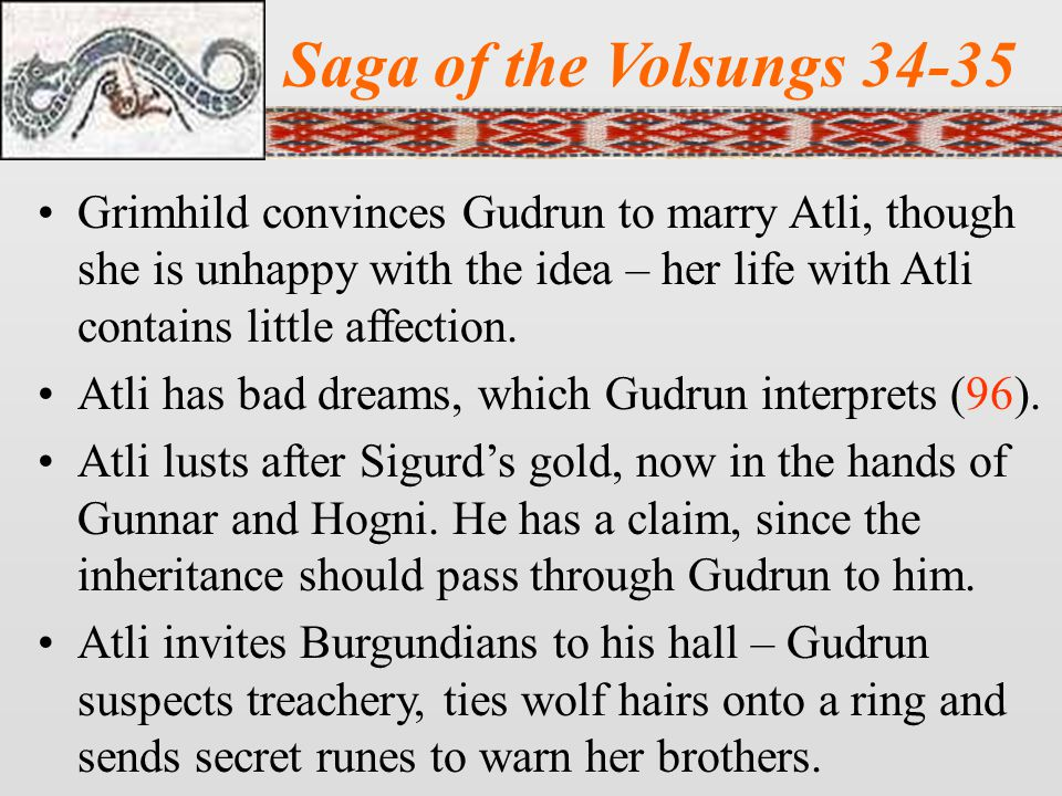 Saga of the Volsungs 34-35 Grimhild convinces Gudrun to marry Atli, though she is unhappy with the idea – her life with Atli contains little affection.