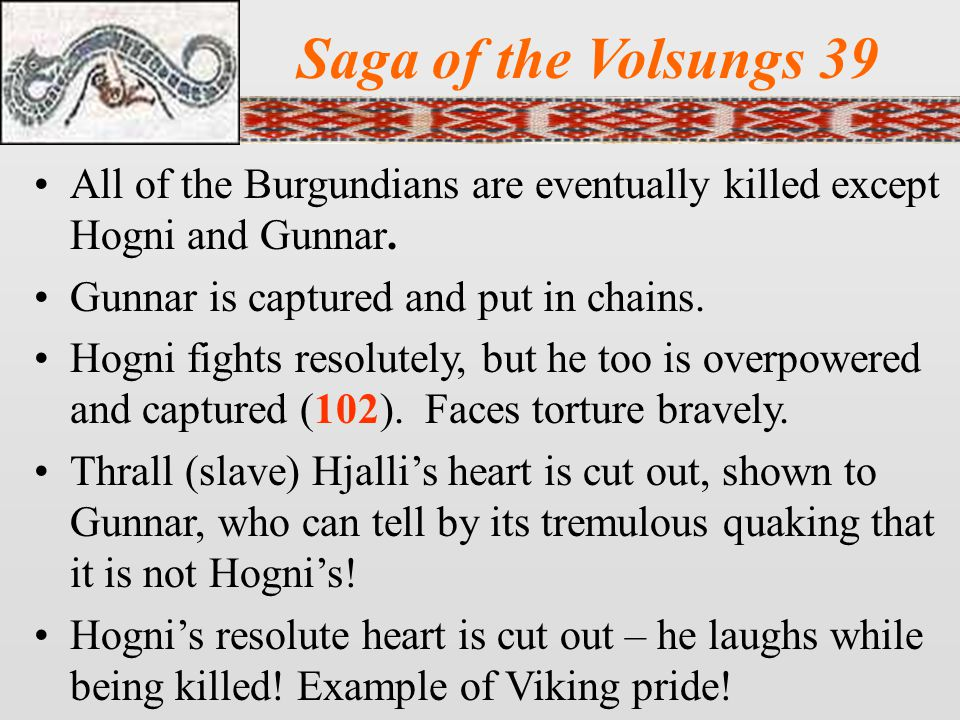 Saga of the Volsungs 39 All of the Burgundians are eventually killed except Hogni and Gunnar.