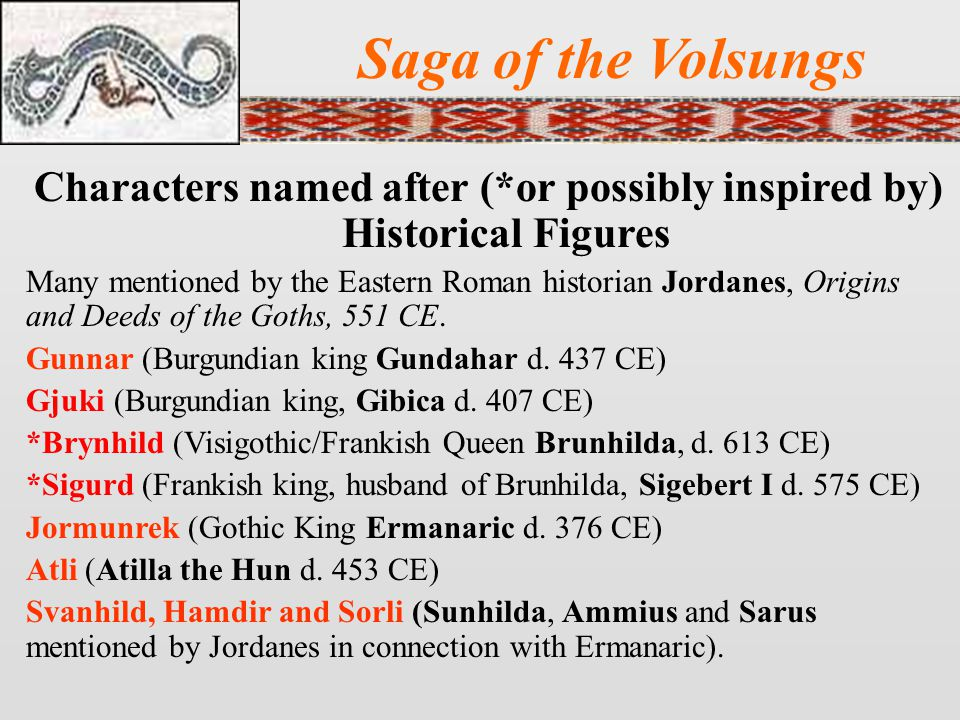 Saga of the Volsungs Characters named after (*or possibly inspired by) Historical Figures Many mentioned by the Eastern Roman historian Jordanes, Origins and Deeds of the Goths, 551 CE.