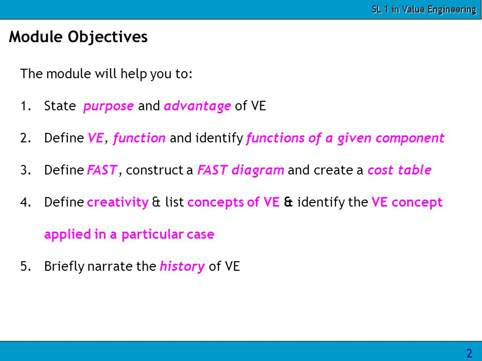 2 Module Objectives The module will help you to: 1.State purpose and advantage of VE 2.Define VE, function and identify functions of a given component 3.Define FAST, construct a FAST diagram and create a cost table 4.Define creativity & list concepts of VE & identify the VE concept applied in a particular case 5.Briefly narrate the history of VE