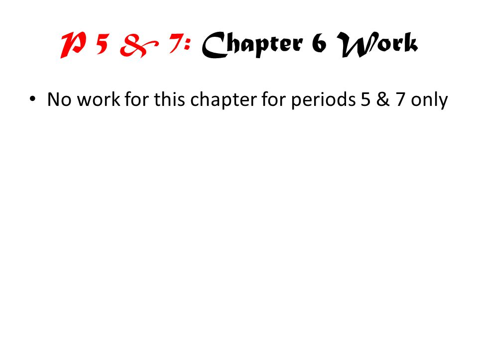 P 5 & 7: Chapter 6 Work No work for this chapter for periods 5 & 7 only