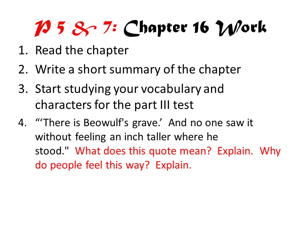P 5 & 7: Chapter 16 Work 1.Read the chapter 2.Write a short summary of the chapter 3.Start studying your vocabulary and characters for the part III test 4. 'There is Beowulf s grave.' And no one saw it without feeling an inch taller where he stood. What does this quote mean.