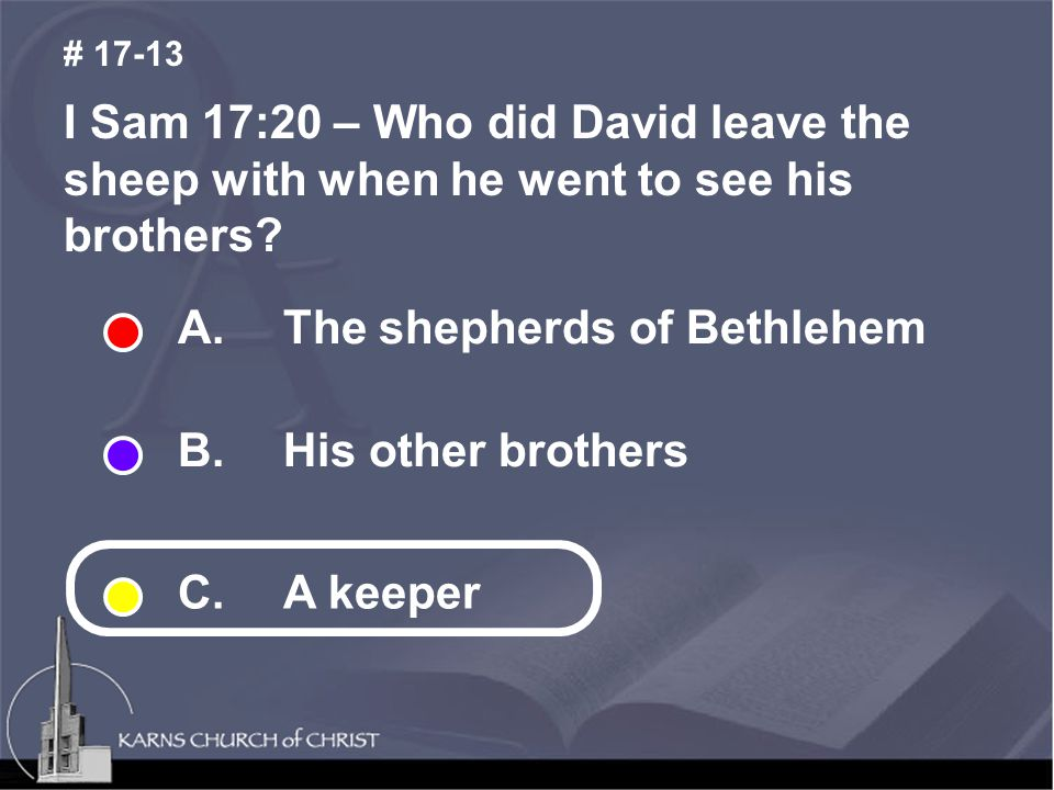 I Sam 17:20 – Who did David leave the sheep with when he went to see his brothers.