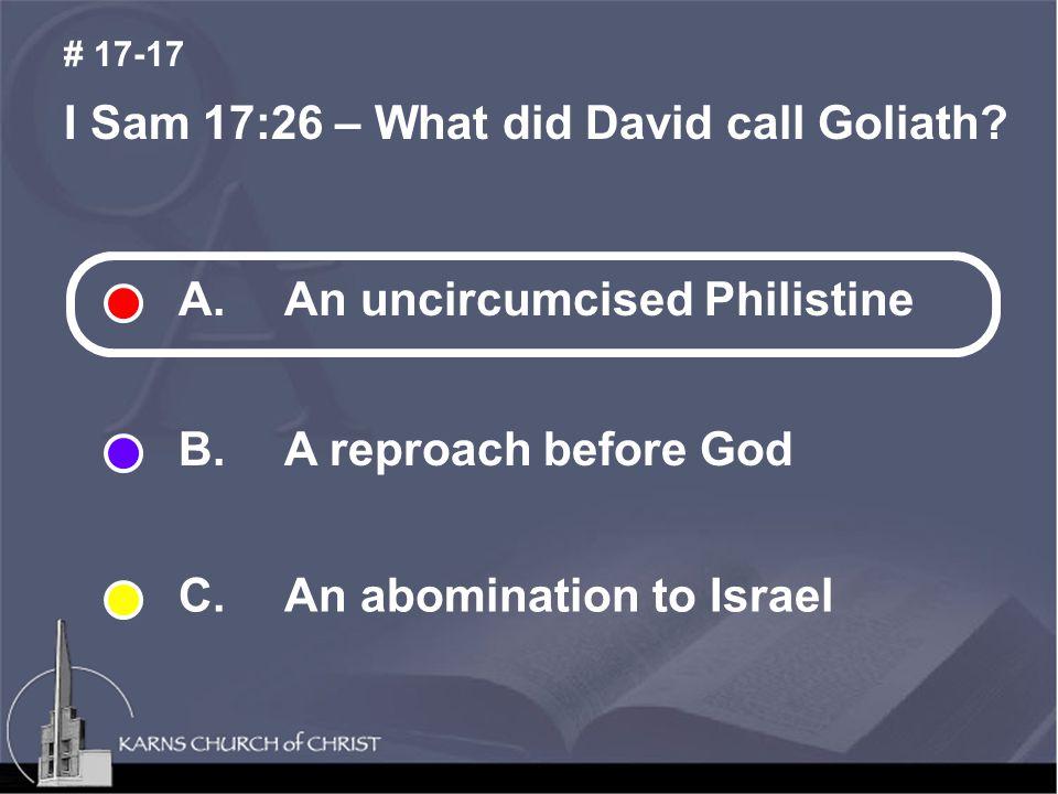 I Sam 17:26 – What did David call Goliath. # 17-17 A.