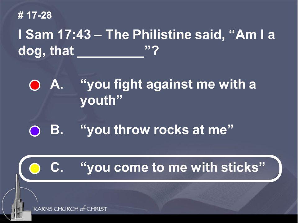 I Sam 17:43 – The Philistine said, Am I a dog, that _________ .