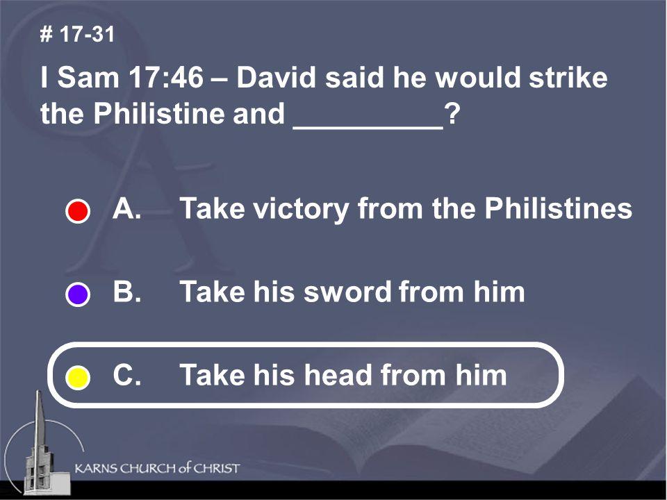 I Sam 17:46 – David said he would strike the Philistine and _________.