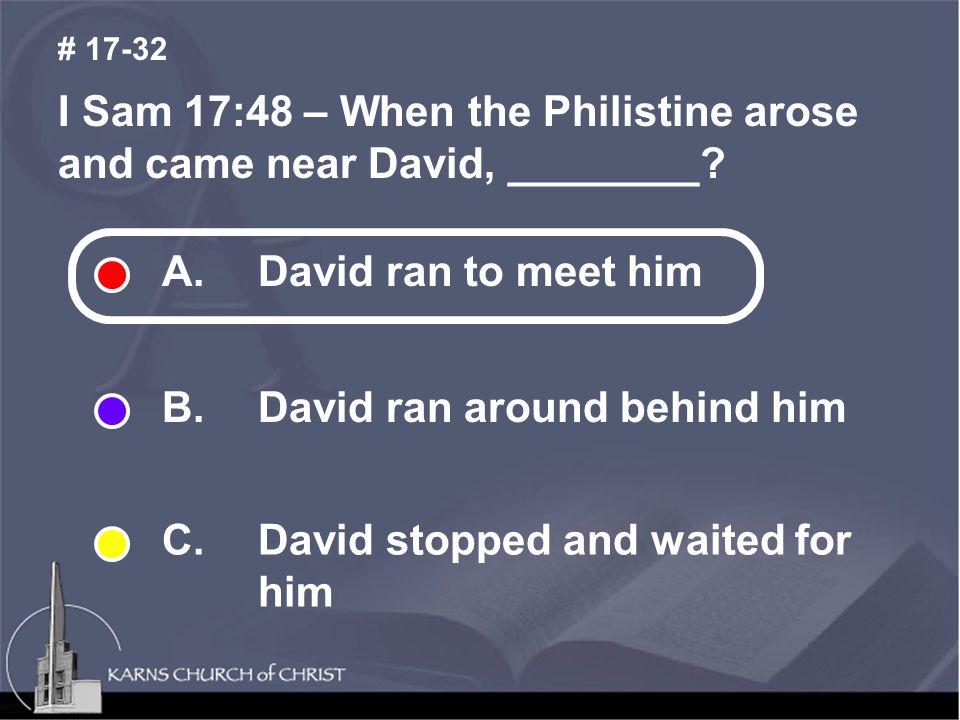 I Sam 17:48 – When the Philistine arose and came near David, ________.
