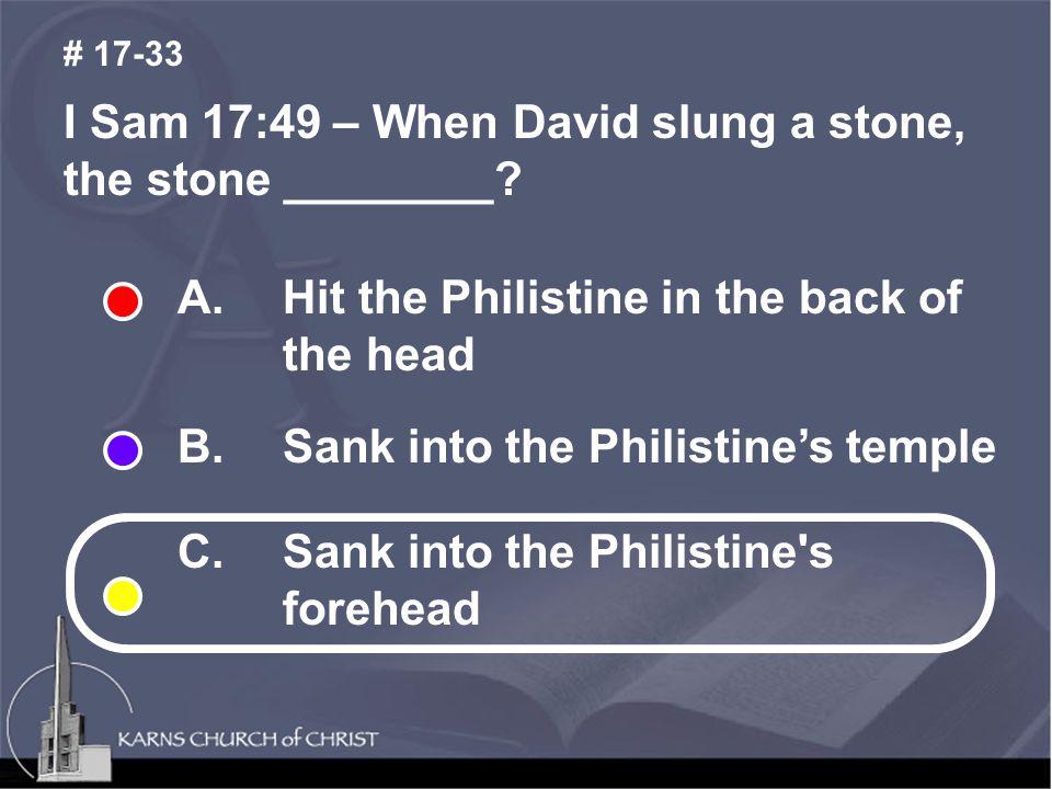 I Sam 17:49 – When David slung a stone, the stone ________.