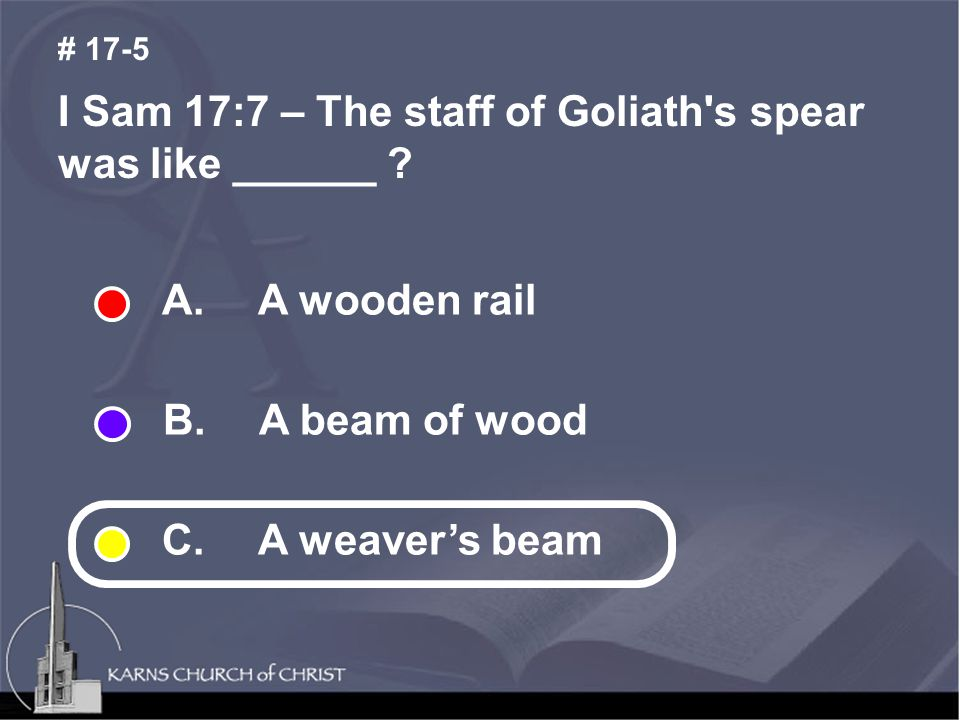 I Sam 17:7 – The staff of Goliath s spear was like ______ .