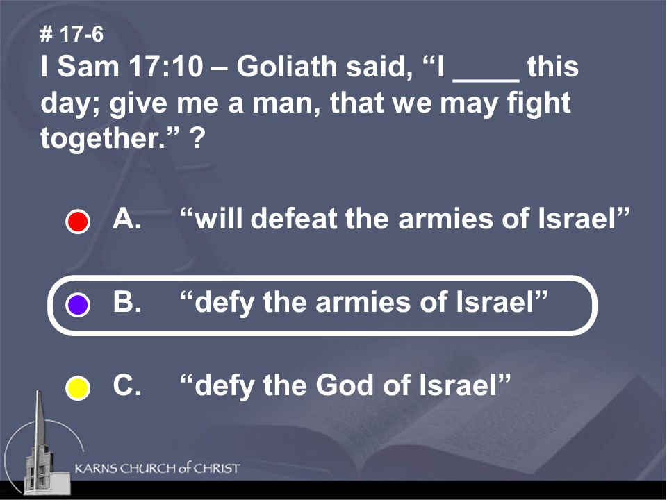 I Sam 17:10 – Goliath said, I ____ this day; give me a man, that we may fight together. .