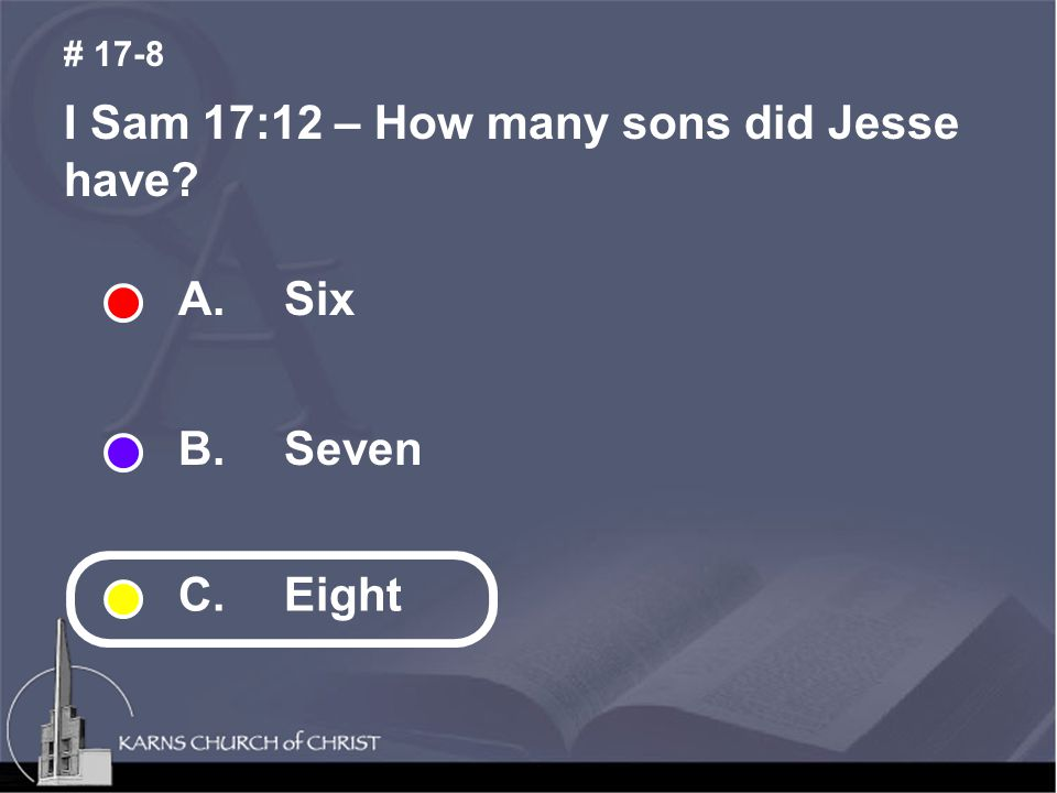 I Sam 17:12 – How many sons did Jesse have? # 17-8 A.Six B.Seven C. Eight