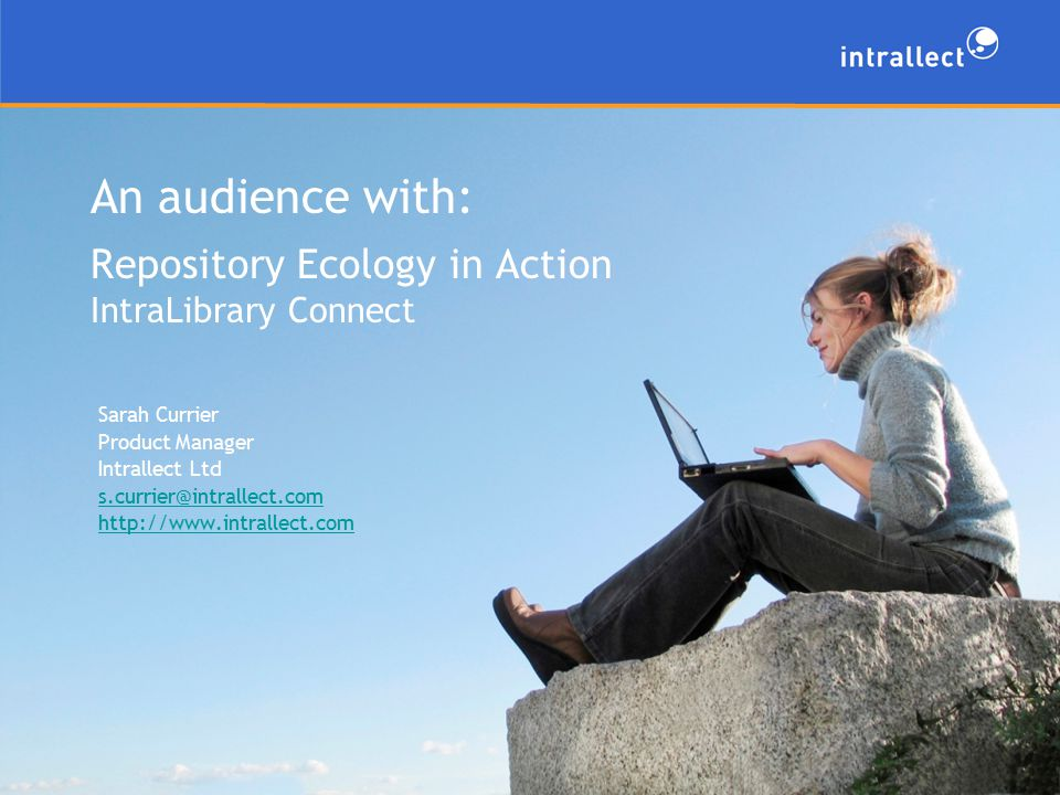 An audience with: Repository Ecology in Action IntraLibrary Connect Sarah Currier Product Manager Intrallect Ltd s.currier@intrallect.com http://www.intrallect.com