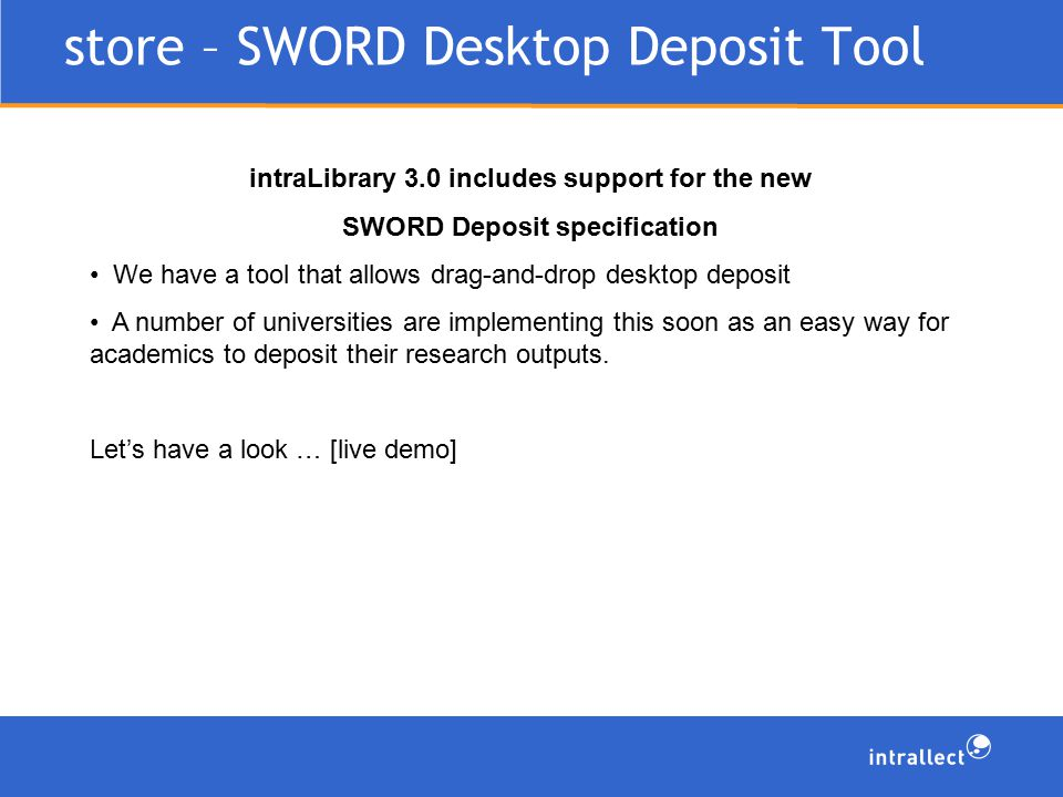 intraLibrary 3.0 includes support for the new SWORD Deposit specification We have a tool that allows drag-and-drop desktop deposit A number of universities are implementing this soon as an easy way for academics to deposit their research outputs.