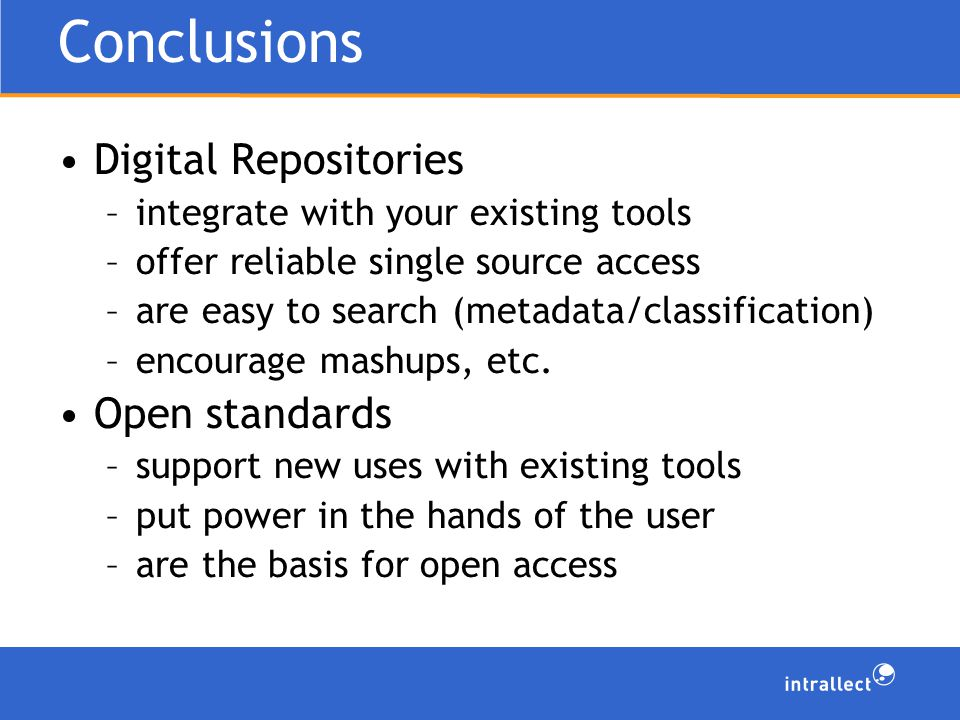 Conclusions Digital Repositories –integrate with your existing tools –offer reliable single source access –are easy to search (metadata/classification) –encourage mashups, etc.