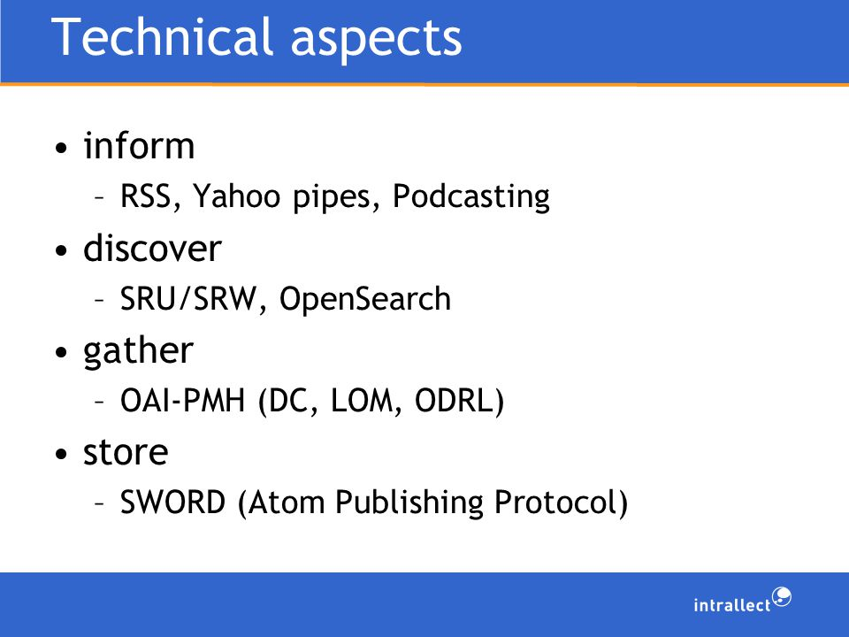 Technical aspects inform –RSS, Yahoo pipes, Podcasting discover –SRU/SRW, OpenSearch gather –OAI-PMH (DC, LOM, ODRL) store –SWORD (Atom Publishing Protocol)