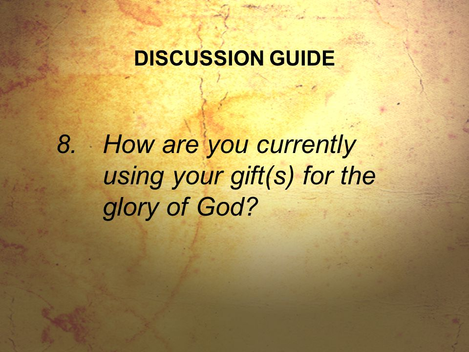 DISCUSSION GUIDE 8.How are you currently using your gift(s) for the glory of God