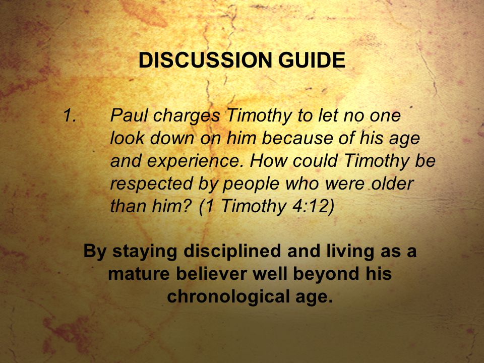 DISCUSSION GUIDE 1.Paul charges Timothy to let no one look down on him because of his age and experience. How could Timothy be respected by people who