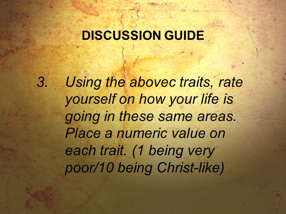 DISCUSSION GUIDE 3.Using the abovec traits, rate yourself on how your life is going in these same areas. Place a numeric value on each trait. (1 being