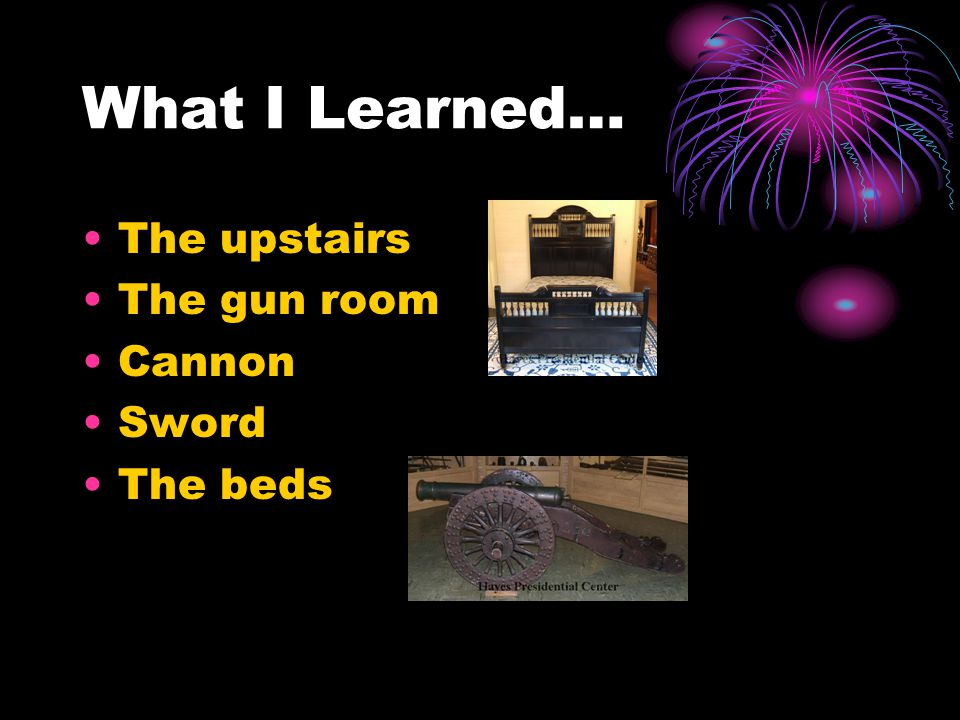 What I Learned… The upstairs The gun room Cannon Sword The beds
