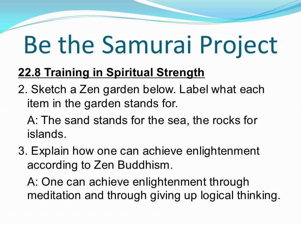 Be the Samurai Project 22.8 Training in Spiritual Strength 2. Sketch a Zen garden below. Label what each item in the garden stands for. A: The sand st