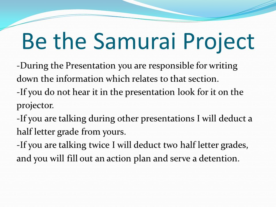 Be the Samurai Project -During the Presentation you are responsible for writing down the information which relates to that section. -If you do not hea