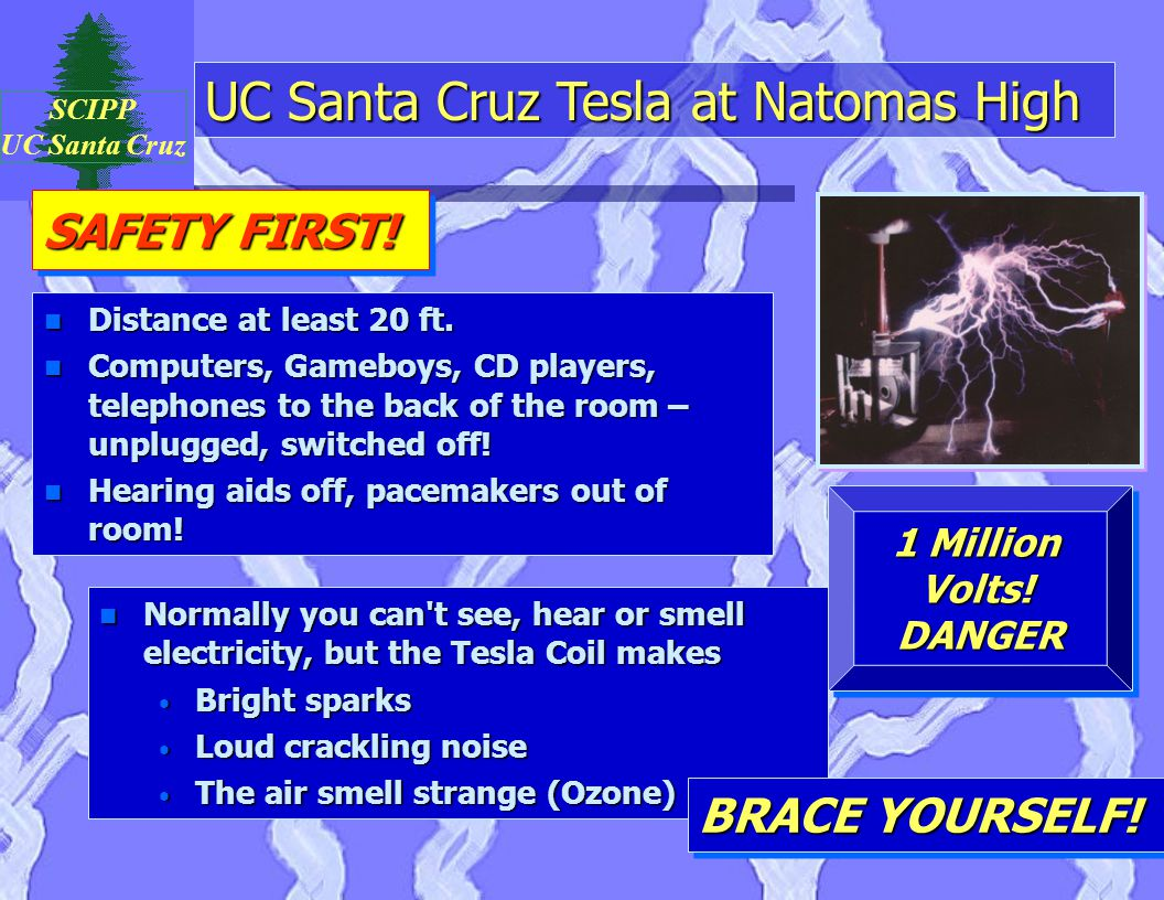 UC Santa Cruz Tesla at Natomas High SCIPP UC Santa Cruz n Normally you can t see, hear or smell electricity, but the Tesla Coil makes Bright sparks Bright sparks Loud crackling noise Loud crackling noise The air smell strange (Ozone) The air smell strange (Ozone) SAFETY FIRST.
