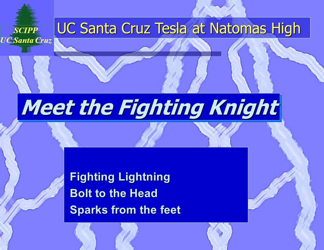 UC Santa Cruz Tesla at Natomas High SCIPP UC Santa Cruz Meet the Fighting Knight Fighting Lightning Bolt to the Head Sparks from the feet