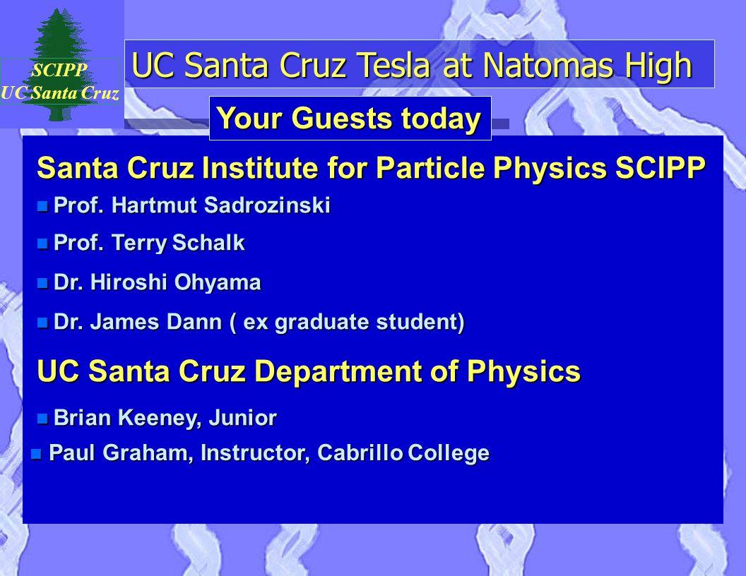 UC Santa Cruz Tesla at Natomas High SCIPP UC Santa Cruz Santa Cruz Institute for Particle Physics SCIPP n Prof. Hartmut Sadrozinski Your Guests today