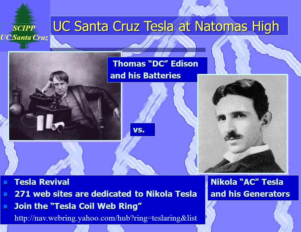 "UC Santa Cruz Tesla at Natomas High SCIPP UC Santa Cruz Thomas ""DC"" Edison Thomas ""DC"" Edison and his Batteries Nikola ""AC"" Tesla and his Generators v"