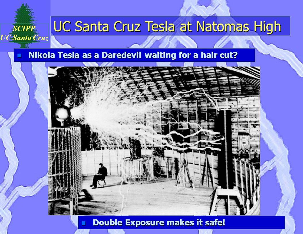 UC Santa Cruz Tesla at Natomas High SCIPP UC Santa Cruz n Nikola Tesla as a Daredevil waiting for a hair cut? n Double Exposure makes it safe!