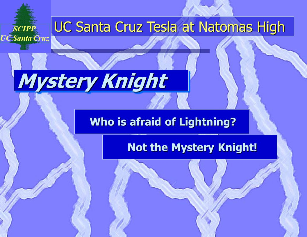 UC Santa Cruz Tesla at Natomas High SCIPP UC Santa Cruz Mystery Knight Who is afraid of Lightning.