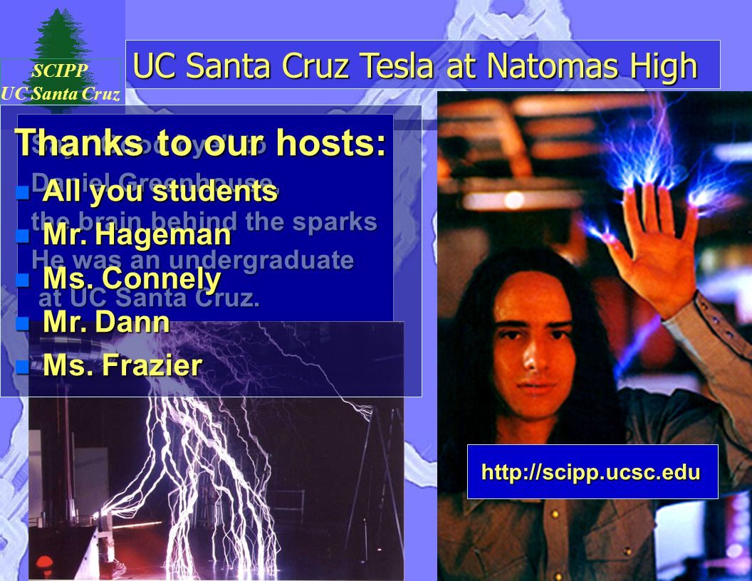 "UC Santa Cruz Tesla at Natomas High SCIPP UC Santa Cruz Say ""Good bye"" to Daniel Greenhouse, the brain behind the sparks He was an undergraduate at UC"