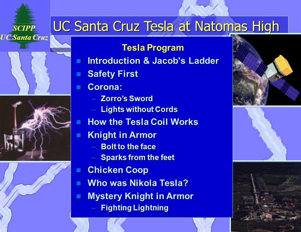 UC Santa Cruz Tesla at Natomas High SCIPP UC Santa Cruz Tesla Program n Introduction & Jacob's Ladder n Safety First n Corona: –Zorro's Sword –Lights