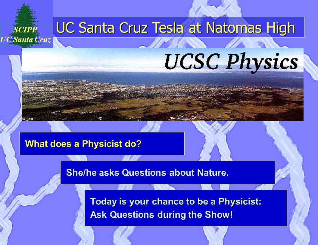 UC Santa Cruz Tesla at Natomas High SCIPP UC Santa Cruz What does a Physicist do.