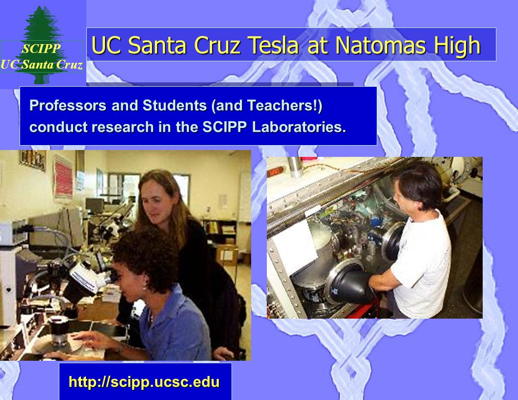 UC Santa Cruz Tesla at Natomas High SCIPP UC Santa Cruz Professors and Students (and Teachers!) conduct research in the SCIPP Laboratories.