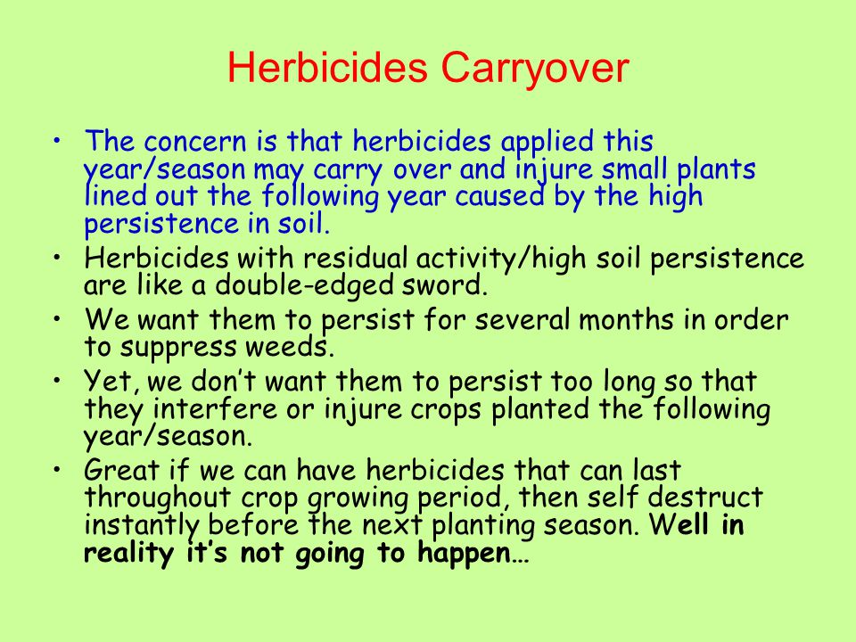 Herbicides Carryover The concern is that herbicides applied this year/season may carry over and injure small plants lined out the following year caused by the high persistence in soil.