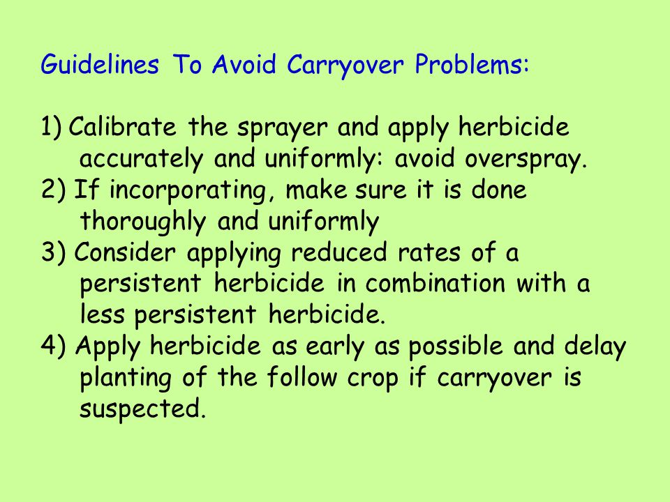 Guidelines To Avoid Carryover Problems: 1)Calibrate the sprayer and apply herbicide accurately and uniformly: avoid overspray. 2) If incorporating, ma