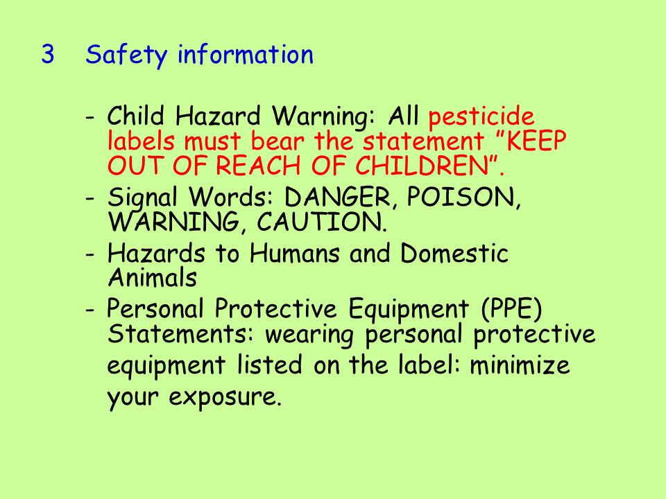 3Safety information -Child Hazard Warning: All pesticide labels must bear the statement KEEP OUT OF REACH OF CHILDREN .