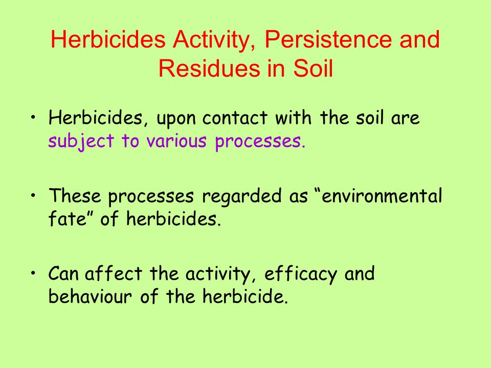 Herbicides Activity, Persistence and Residues in Soil Herbicides, upon contact with the soil are subject to various processes.