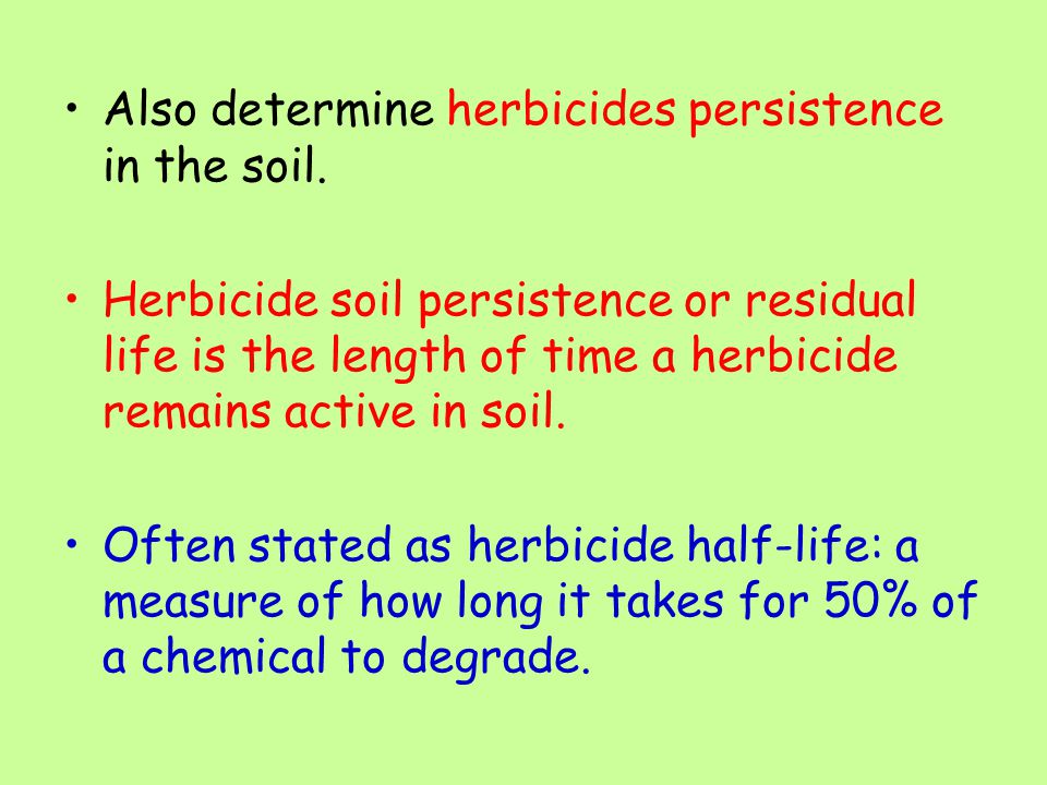 Also determine herbicides persistence in the soil. Herbicide soil persistence or residual life is the length of time a herbicide remains active in soi