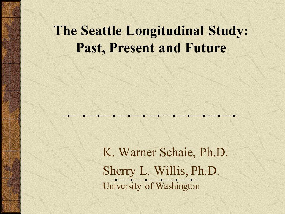 The Seattle Longitudinal Study: Past, Present and Future K. Warner Schaie, Ph.D. Sherry L. Willis, Ph.D. University of Washington