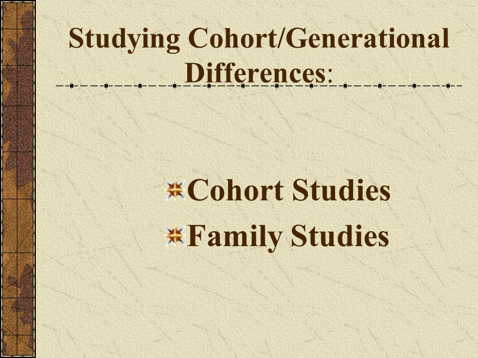 Studying Cohort/Generational Differences: Cohort Studies Family Studies