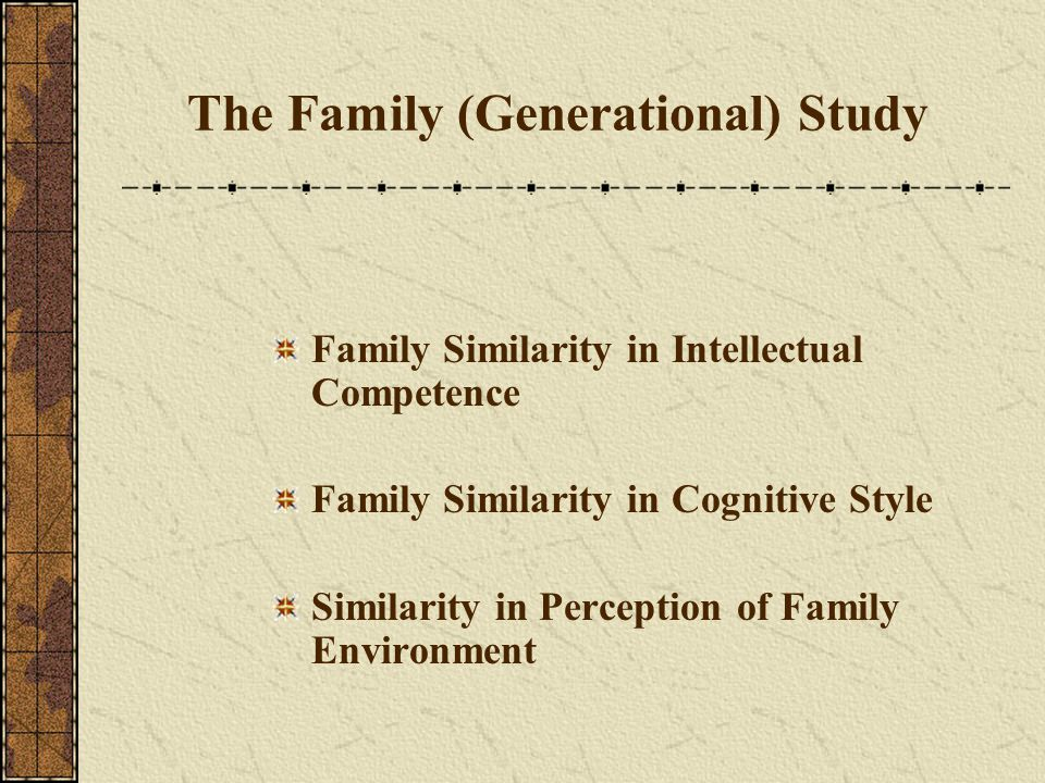 The Family (Generational) Study Family Similarity in Intellectual Competence Family Similarity in Cognitive Style Similarity in Perception of Family E