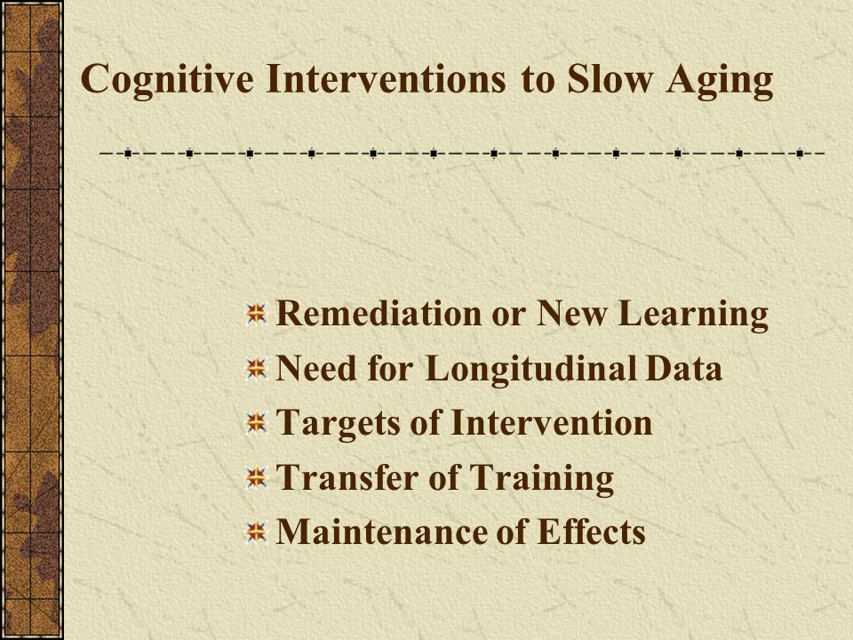 Cognitive Interventions to Slow Aging Remediation or New Learning Need for Longitudinal Data Targets of Intervention Transfer of Training Maintenance