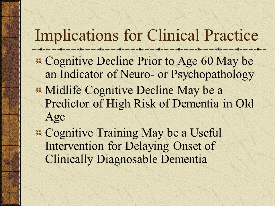 Implications for Clinical Practice Cognitive Decline Prior to Age 60 May be an Indicator of Neuro- or Psychopathology Midlife Cognitive Decline May be