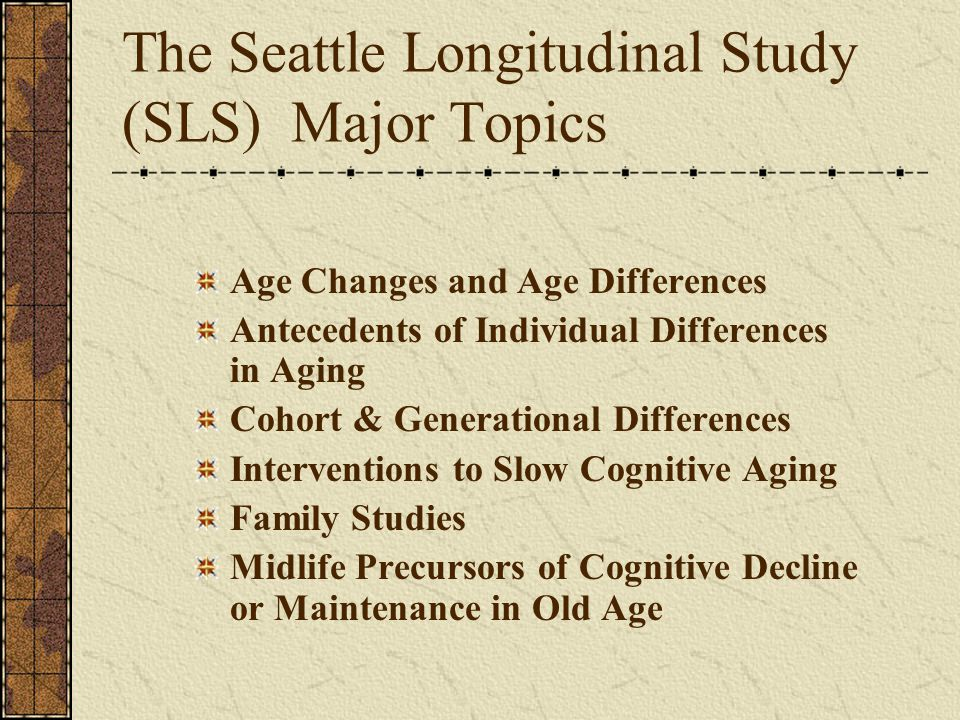 The Seattle Longitudinal Study (SLS) Major Topics Age Changes and Age Differences Antecedents of Individual Differences in Aging Cohort & Generational