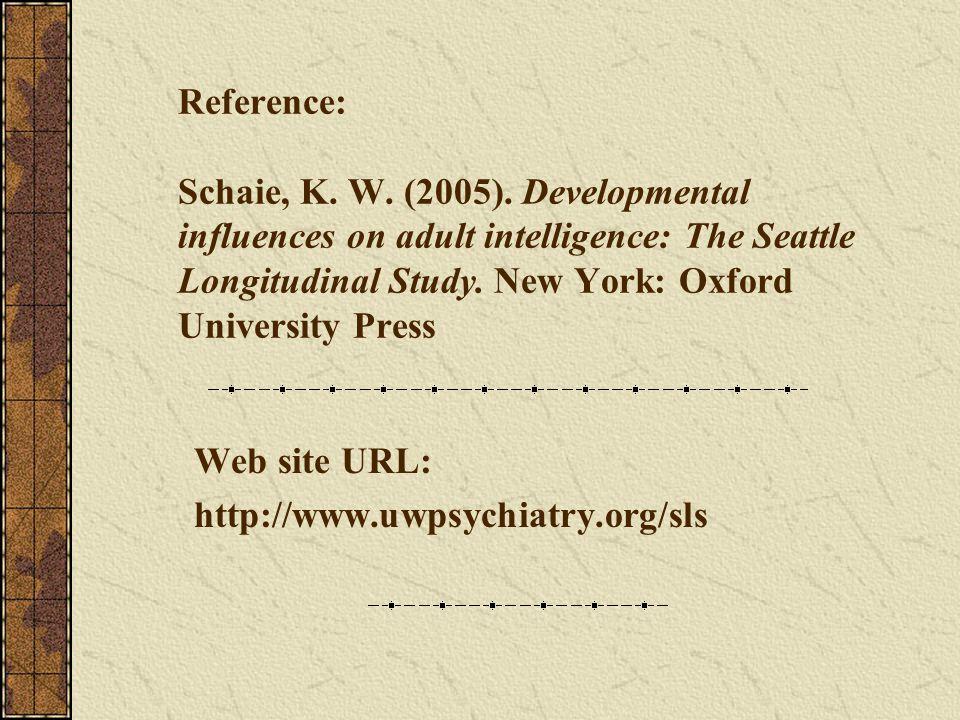 Reference: Schaie, K. W. (2005). Developmental influences on adult intelligence: The Seattle Longitudinal Study. New York: Oxford University Press Web